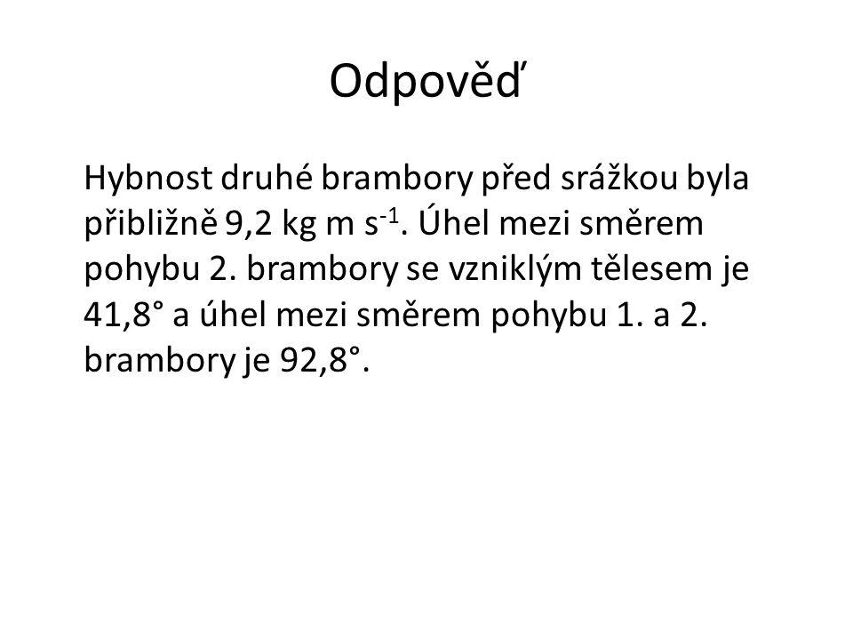 Odpověď Hybnost druhé brambory před srážkou byla přibližně 9,2 kg m s -1. Úhel mezi směrem pohybu 2. brambory se vzniklým tělesem je 41,8° a úhel mezi