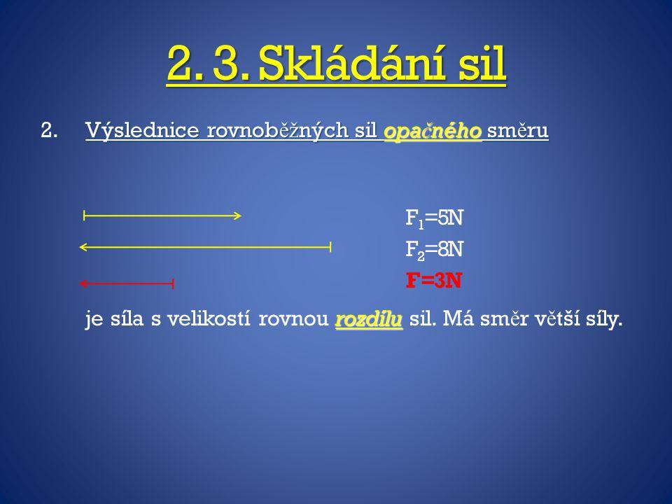 2. 3. Skládání sil 2.Výslednice rovnob ěž ných sil opa č ného sm ě ru rozdílu je síla s velikostí rovnou rozdílu sil. Má sm ě r v ě tší síly. F 1 =5N