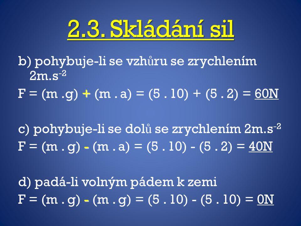 2.3. Skládání sil b) pohybuje-li se vzh ů ru se zrychlením 2m.s -2 + F = (m.g) + (m. a) = (5. 10) + (5. 2) = 60N c) pohybuje-li se dol ů se zrychlením