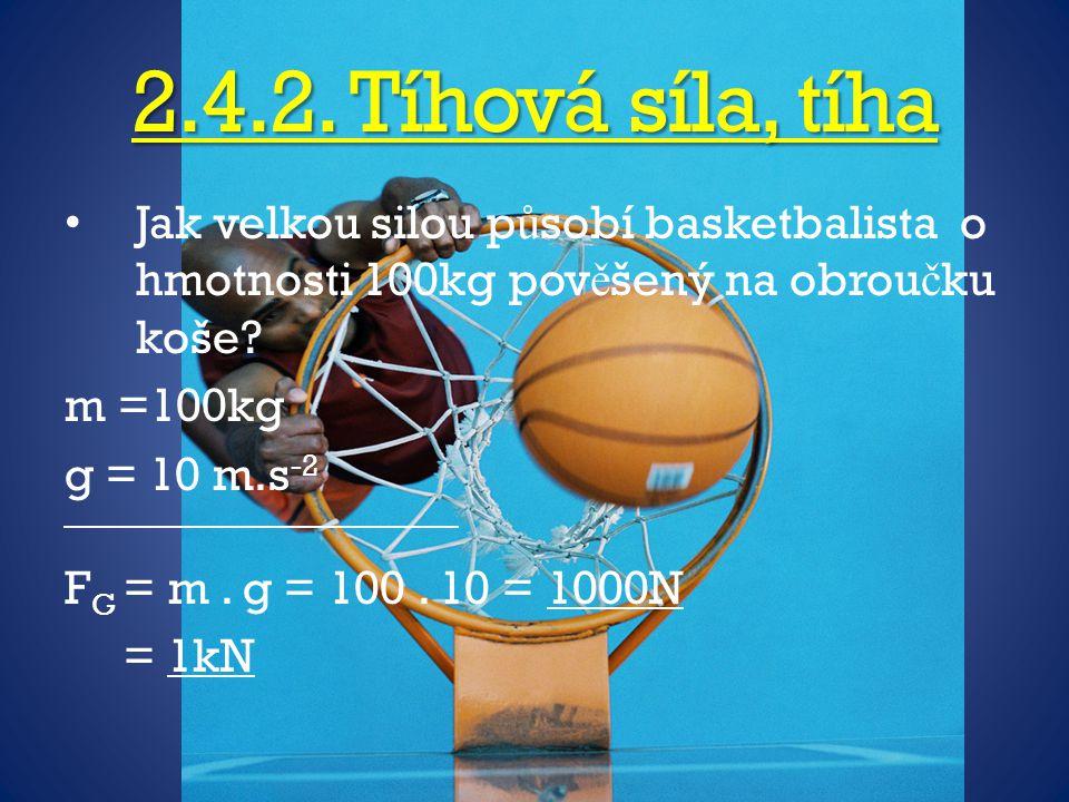 2.4.2. Tíhová síla, tíha Jak velkou silou p ů sobí basketbalista o hmotnosti 100kg pov ě šený na obrou č ku koše? m =100kg g = 10 m.s -2 F G = m. g =