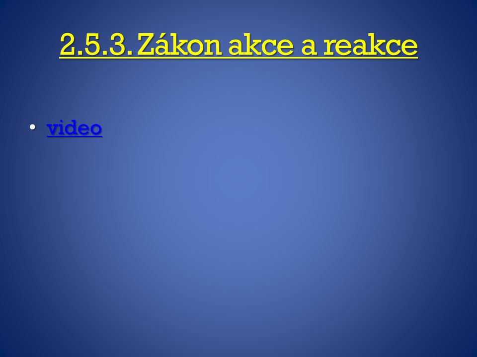 2.5.3. Zákon akce a reakce video video video