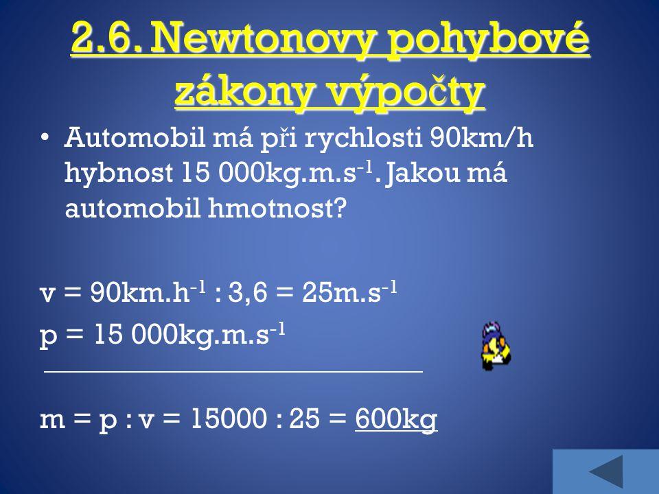 2.6. Newtonovy pohybové zákony výpo č ty Automobil má p ř i rychlosti 90km/h hybnost 15 000kg.m.s -1. Jakou má automobil hmotnost? v = 90km.h -1 : 3,6