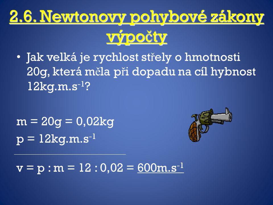 2.6. Newtonovy pohybové zákony výpo č ty Jak velká je rychlost st ř ely o hmotnosti 20g, která m ě la p ř i dopadu na cíl hybnost 12kg.m.s -1 ? m = 20