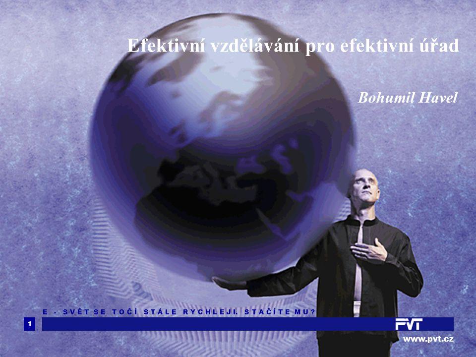 1 www.pvt.cz E - S V Ě T S E T O Č Í S T Á L E R Y C H L E J I. S T A Č Í T E M U ? Efektivní vzdělávání pro efektivní úřad Bohumil Havel