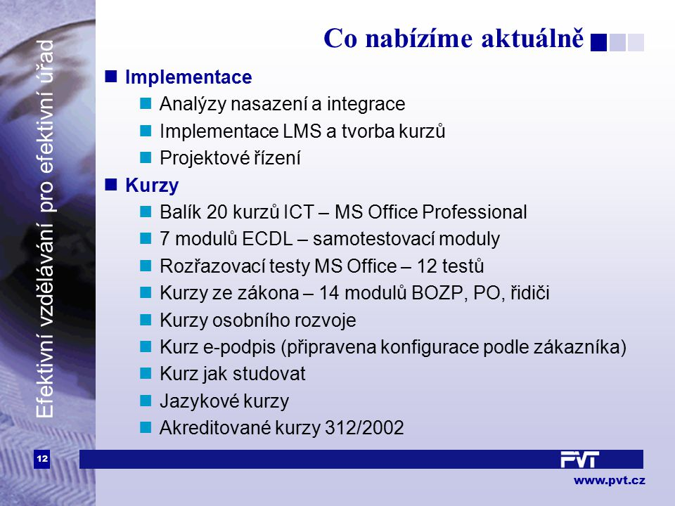 12 www.pvt.cz Efektivní vzdělávání pro efektivní úřad Co nabízíme aktuálně Implementace Analýzy nasazení a integrace Implementace LMS a tvorba kurzů P