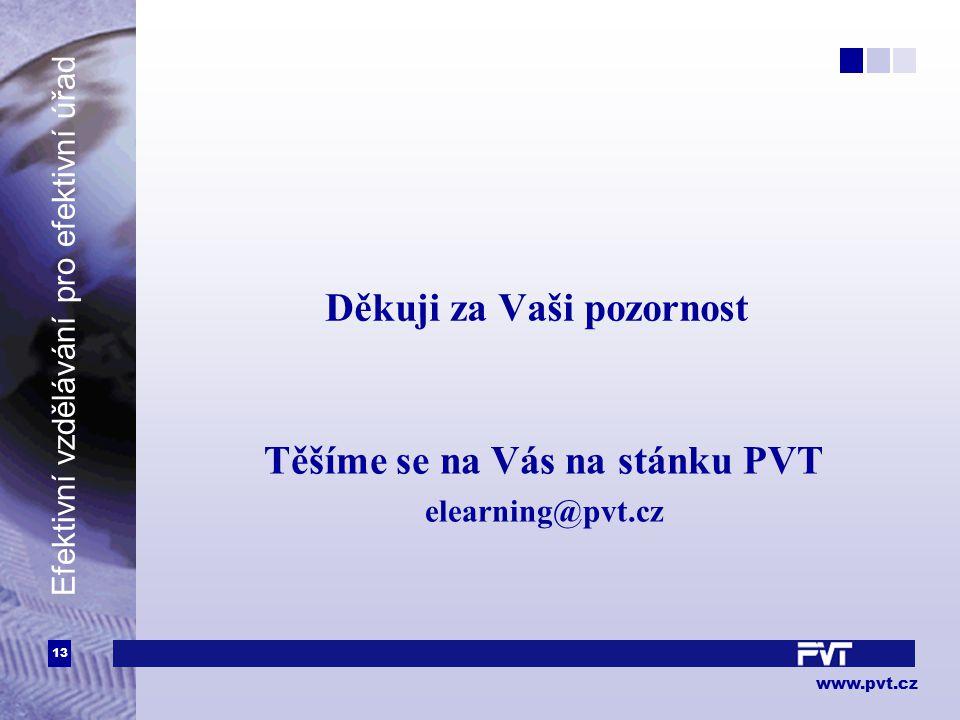13 www.pvt.cz Efektivní vzdělávání pro efektivní úřad Děkuji za Vaši pozornost Těšíme se na Vás na stánku PVT elearning@pvt.cz