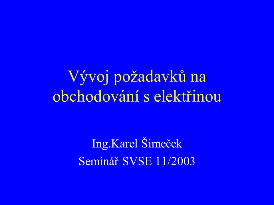 Vývoj požadavků na obchodování s elektřinou Ing.Karel Šimeček Seminář SVSE 11/2003
