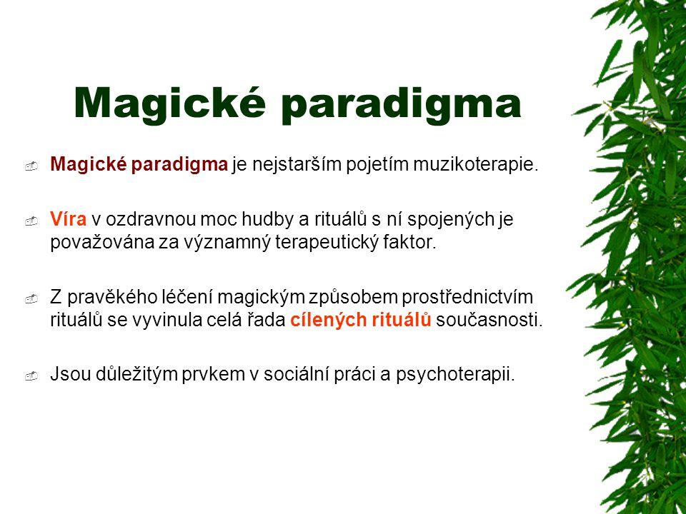 Magické paradigma  Magické paradigma je nejstarším pojetím muzikoterapie.  Víra v ozdravnou moc hudby a rituálů s ní spojených je považována za význ