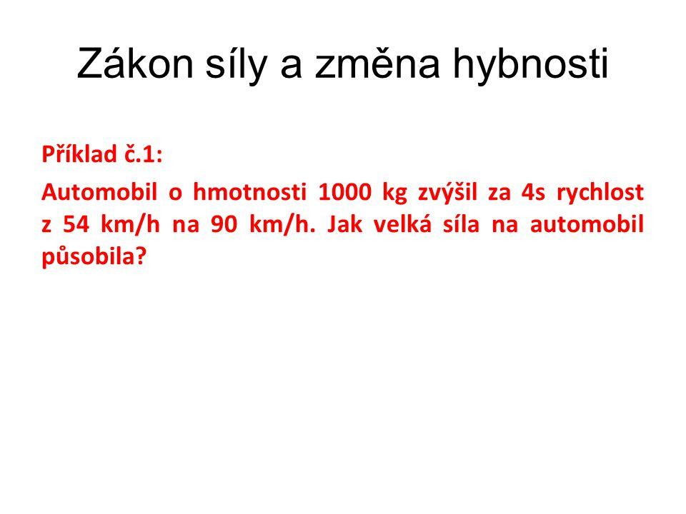 Zákon síly a změna hybnosti Příklad č.1: Automobil o hmotnosti 1000 kg zvýšil za 4s rychlost z 54 km/h na 90 km/h.