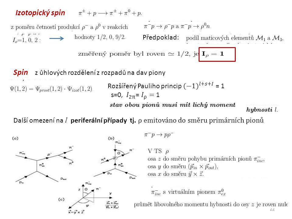 22 Izotopický spin Předpoklad: Spin z ůhlových rozdělení z rozpadů na dav piony Další omezení na l periferální případy tj.