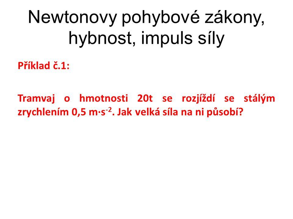 Newtonovy pohybové zákony, hybnost, impuls síly Příklad č.1: Tramvaj o hmotnosti 20t se rozjíždí se stálým zrychlením 0,5 m∙s -2. Jak velká síla na ni