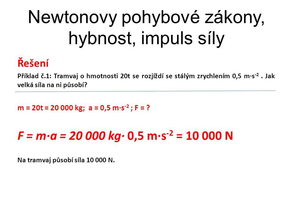 Newtonovy pohybové zákony, hybnost, impuls síly Řešení Příklad č.1: Tramvaj o hmotnosti 20t se rozjíždí se stálým zrychlením 0,5 m∙s -2.