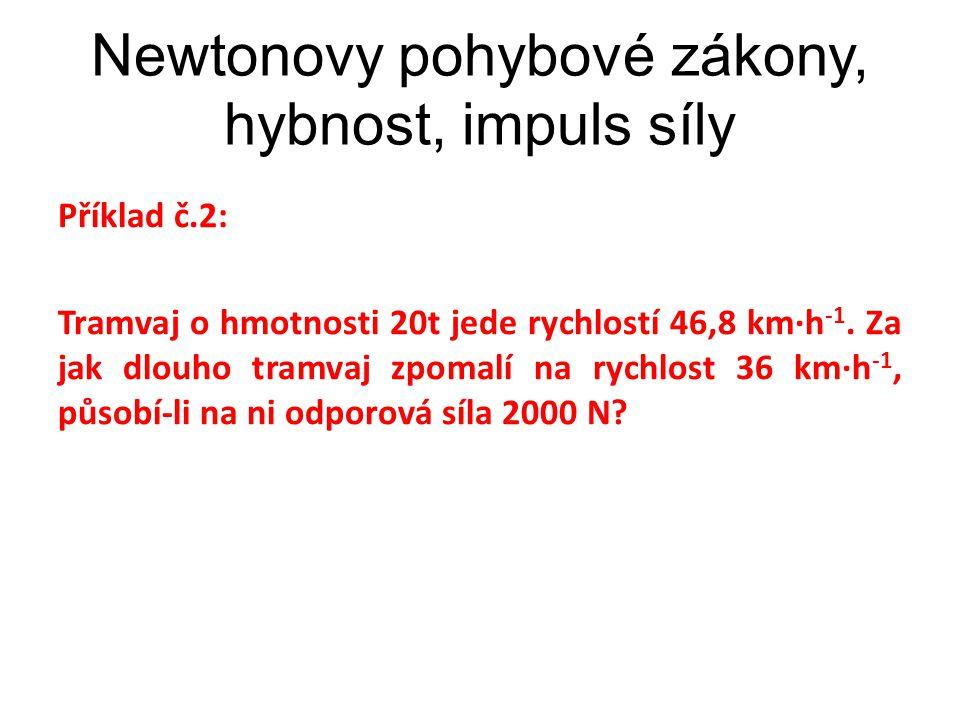 Newtonovy pohybové zákony, hybnost, impuls síly Příklad č.2: Tramvaj o hmotnosti 20t jede rychlostí 46,8 km∙h -1. Za jak dlouho tramvaj zpomalí na ryc