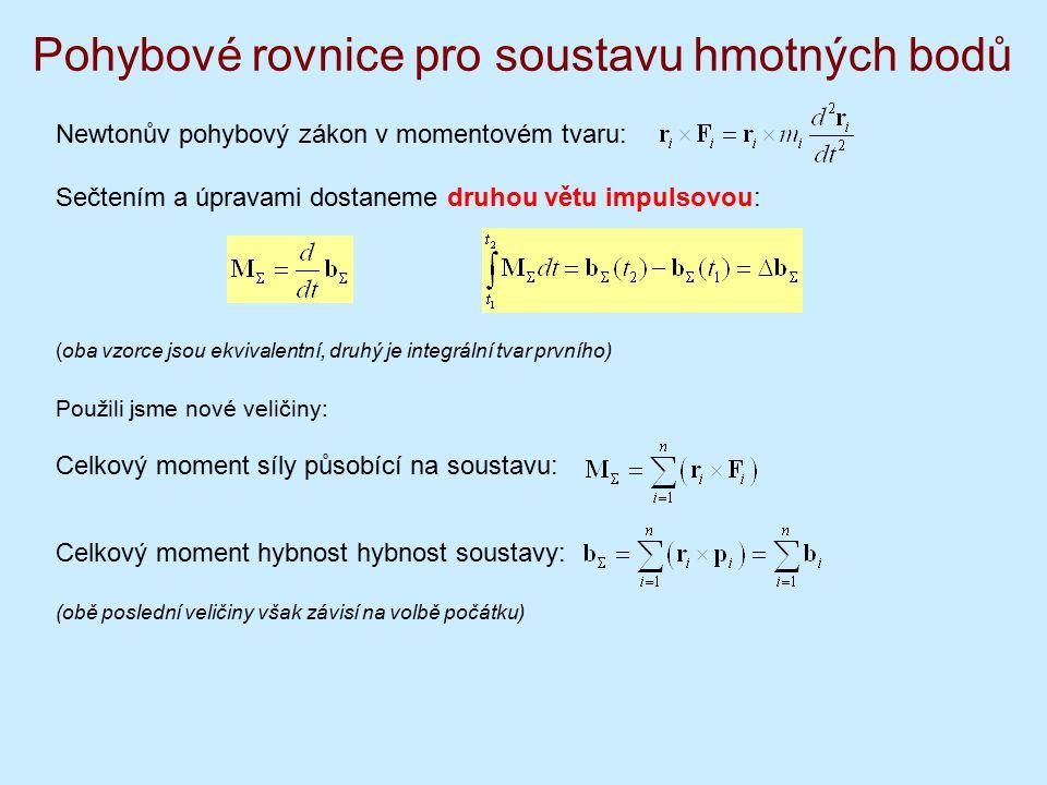Pohybové rovnice pro soustavu hmotných bodů Newtonův pohybový zákon v momentovém tvaru: Sečtením a úpravami dostaneme druhou větu impulsovou: (oba vzorce jsou ekvivalentní, druhý je integrální tvar prvního) Použili jsme nové veličiny: Celkový moment síly působící na soustavu: Celkový moment hybnost hybnost soustavy: (obě poslední veličiny však závisí na volbě počátku)