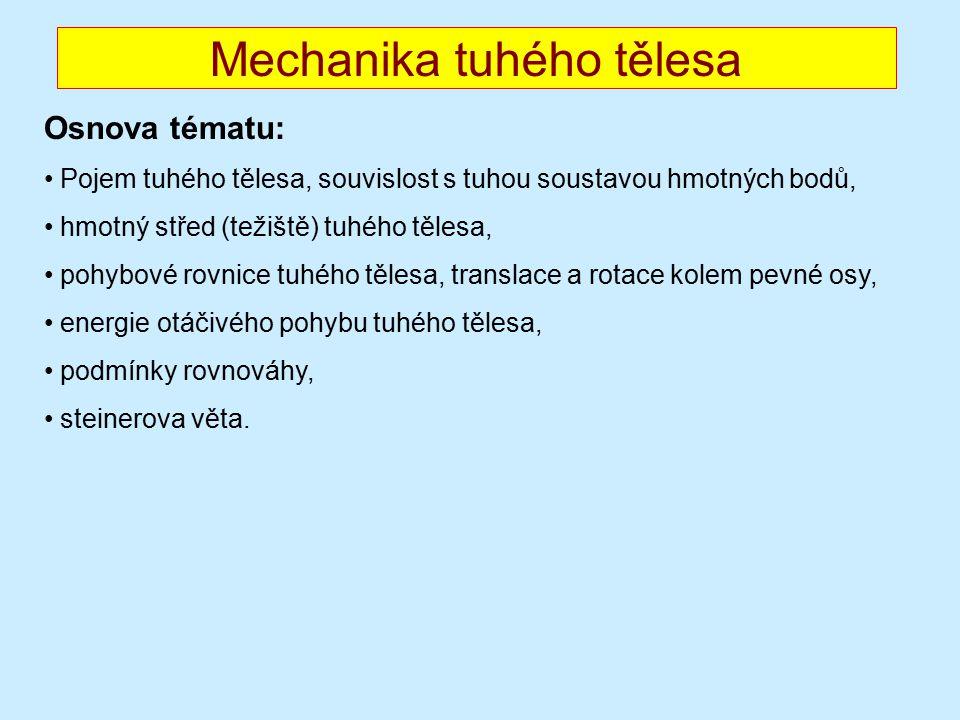 Mechanika tuhého tělesa Osnova tématu: Pojem tuhého tělesa, souvislost s tuhou soustavou hmotných bodů, hmotný střed (težiště) tuhého tělesa, pohybové rovnice tuhého tělesa, translace a rotace kolem pevné osy, energie otáčivého pohybu tuhého tělesa, podmínky rovnováhy, steinerova věta.