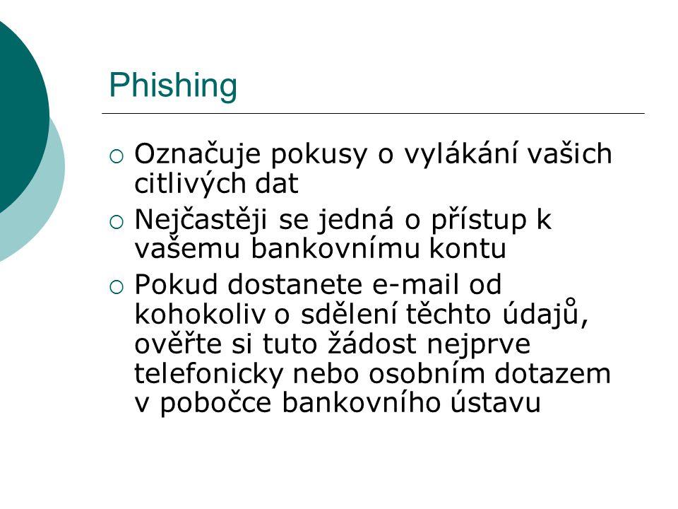 Phishing  Označuje pokusy o vylákání vašich citlivých dat  Nejčastěji se jedná o přístup k vašemu bankovnímu kontu  Pokud dostanete e-mail od kohokoliv o sdělení těchto údajů, ověřte si tuto žádost nejprve telefonicky nebo osobním dotazem v pobočce bankovního ústavu