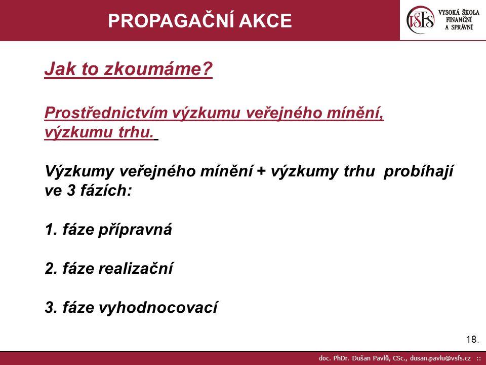 18. doc. PhDr. Dušan Pavlů, CSc., dusan.pavlu@vsfs.cz :: PROPAGAČNÍ AKCE Jak to zkoumáme? Prostřednictvím výzkumu veřejného mínění, výzkumu trhu. Výzk