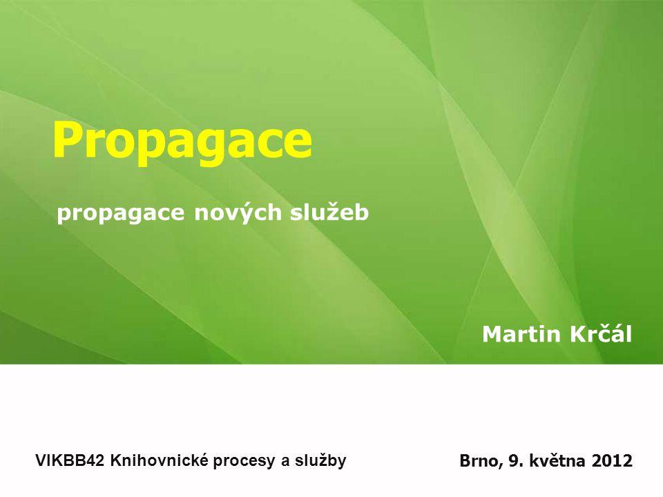 Propagace Martin Krčál VIKBB42 Knihovnické procesy a služby Brno, 9.