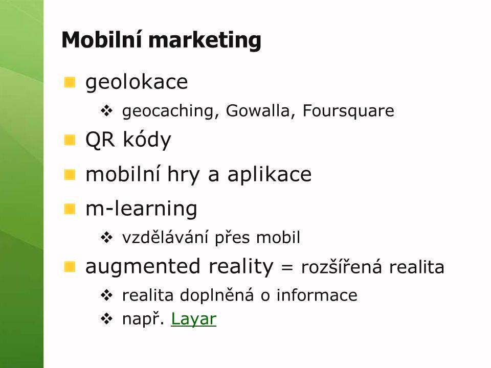 Mobilní marketing geolokace  geocaching, Gowalla, Foursquare QR kódy mobilní hry a aplikace m-learning  vzdělávání přes mobil augmented reality = rozšířená realita  realita doplněná o informace  např.