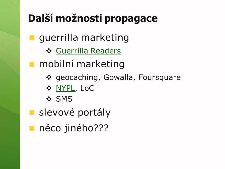 Další možnosti propagace guerrilla marketing  Guerrilla Readers Guerrilla Readers mobilní marketing  geocaching, Gowalla, Foursquare  NYPL, LoC NYPL  SMS slevové portály něco jiného???