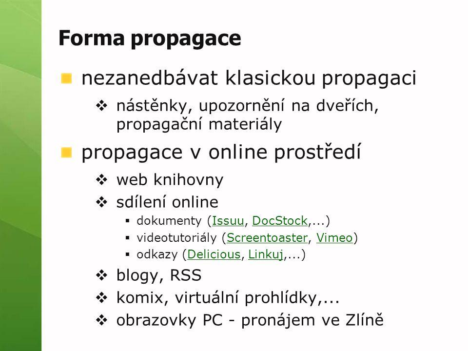 Forma propagace nezanedbávat klasickou propagaci  nástěnky, upozornění na dveřích, propagační materiály propagace v online prostředí  web knihovny  sdílení online  dokumenty (Issuu, DocStock,...)IssuuDocStock  videotutoriály (Screentoaster, Vimeo)ScreentoasterVimeo  odkazy (Delicious, Linkuj,...)DeliciousLinkuj  blogy, RSS  komix, virtuální prohlídky,...