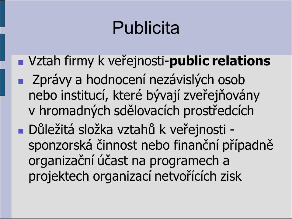 Publicita Vztah firmy k veřejnosti-public relations Zprávy a hodnocení nezávislých osob nebo institucí, které bývají zveřejňovány v hromadných sdělovacích prostředcích Důležitá složka vztahů k veřejnosti - sponzorská činnost nebo finanční případně organizační účast na programech a projektech organizací netvořících zisk