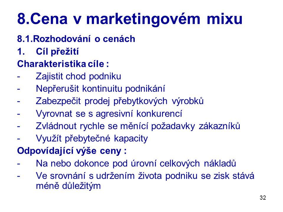 32 8.Cena v marketingovém mixu 8.1.Rozhodování o cenách 1.Cíl přežití Charakteristika cíle : -Zajistit chod podniku -Nepřerušit kontinuitu podnikání -Zabezpečit prodej přebytkových výrobků -Vyrovnat se s agresivní konkurencí -Zvládnout rychle se měnící požadavky zákazníků -Využít přebytečné kapacity Odpovídající výše ceny : -Na nebo dokonce pod úrovní celkových nákladů -Ve srovnání s udržením života podniku se zisk stává méně důležitým