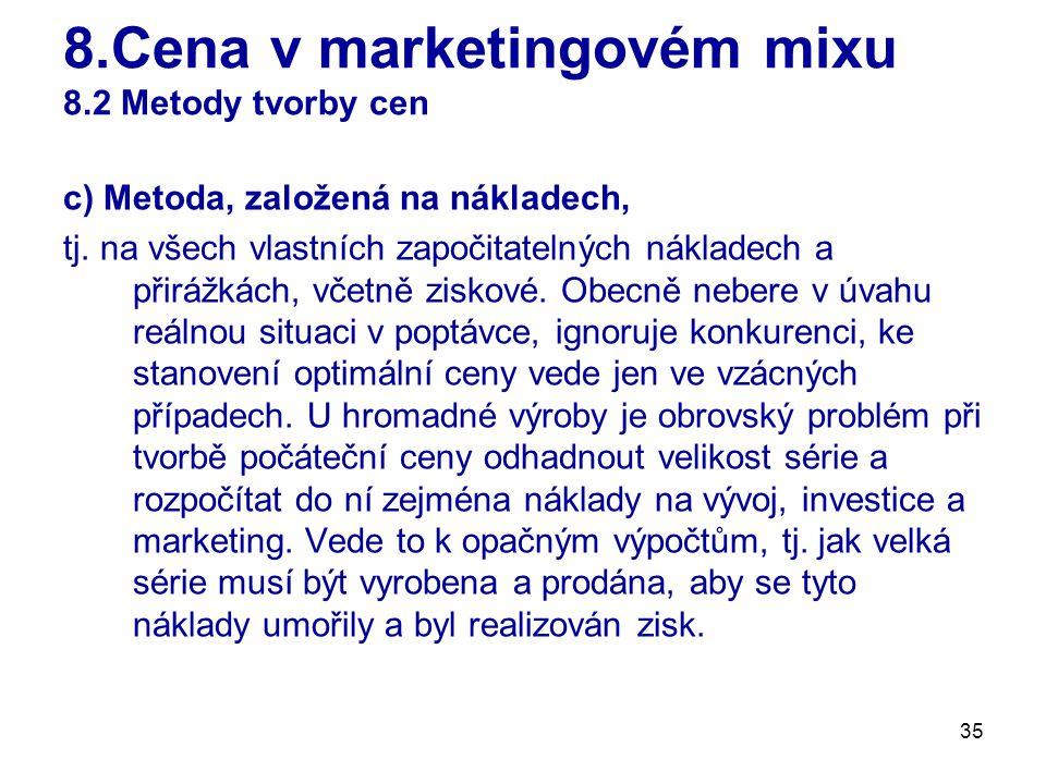 35 8.Cena v marketingovém mixu 8.2 Metody tvorby cen c) Metoda, založená na nákladech, tj. na všech vlastních započitatelných nákladech a přirážkách,
