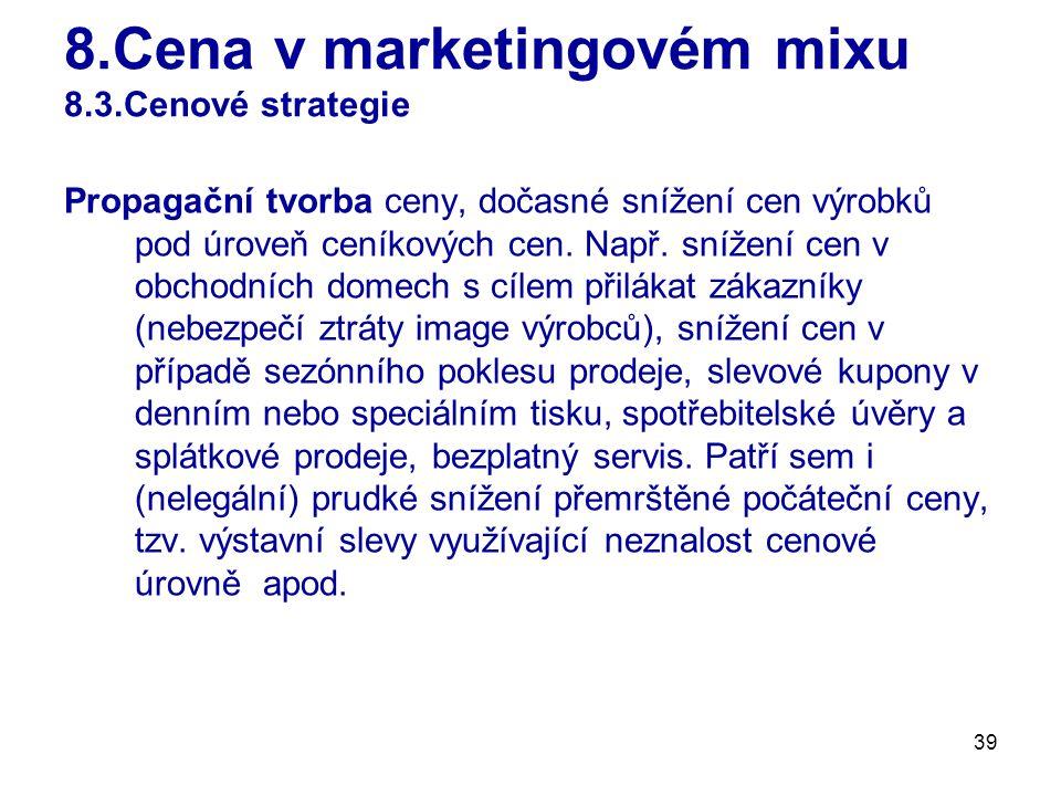 39 8.Cena v marketingovém mixu 8.3.Cenové strategie Propagační tvorba ceny, dočasné snížení cen výrobků pod úroveň ceníkových cen. Např. snížení cen v
