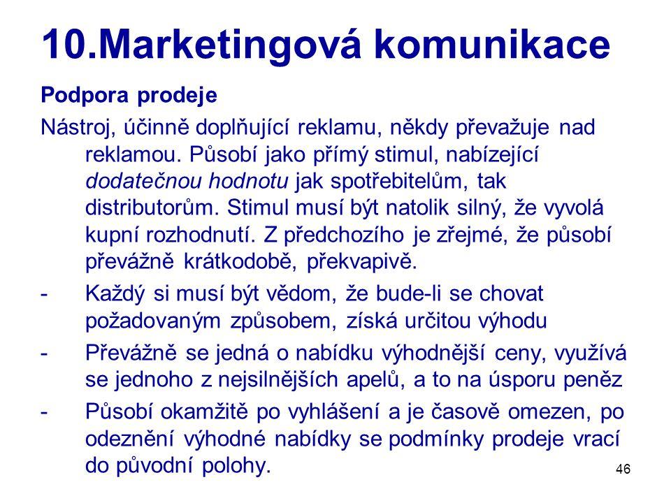 46 10.Marketingová komunikace Podpora prodeje Nástroj, účinně doplňující reklamu, někdy převažuje nad reklamou. Působí jako přímý stimul, nabízející d
