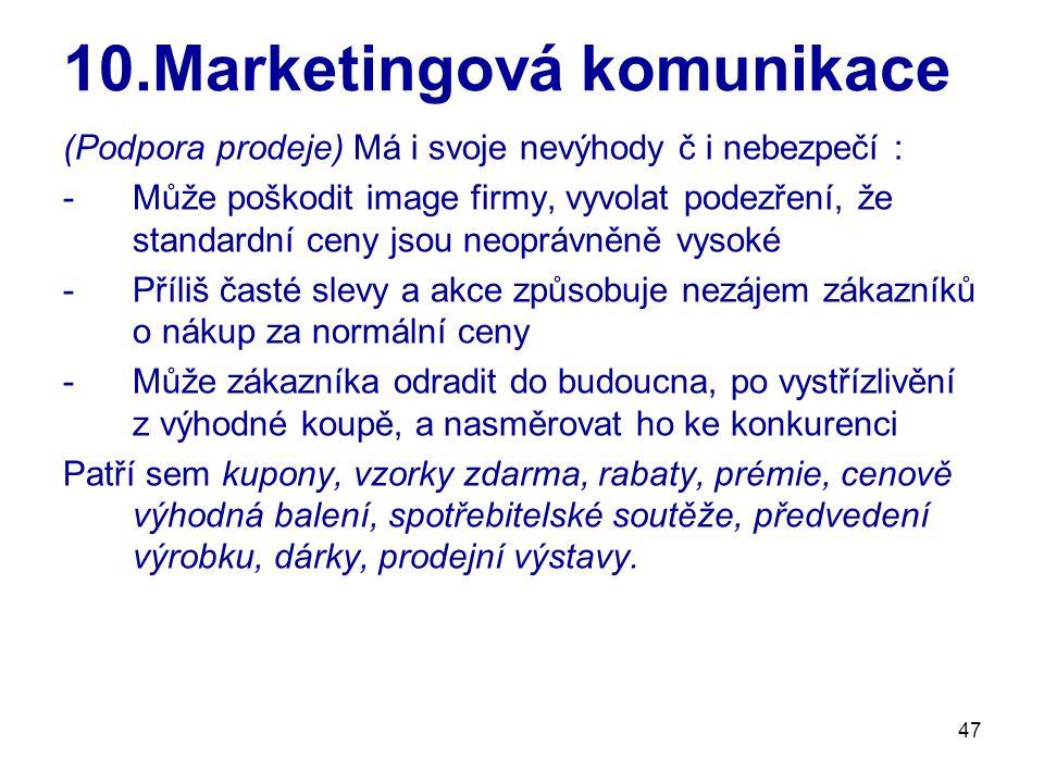 47 10.Marketingová komunikace (Podpora prodeje) Má i svoje nevýhody č i nebezpečí : -Může poškodit image firmy, vyvolat podezření, že standardní ceny jsou neoprávněně vysoké -Příliš časté slevy a akce způsobuje nezájem zákazníků o nákup za normální ceny -Může zákazníka odradit do budoucna, po vystřízlivění z výhodné koupě, a nasměrovat ho ke konkurenci Patří sem kupony, vzorky zdarma, rabaty, prémie, cenově výhodná balení, spotřebitelské soutěže, předvedení výrobku, dárky, prodejní výstavy.