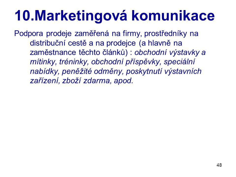 48 10.Marketingová komunikace Podpora prodeje zaměřená na firmy, prostředníky na distribuční cestě a na prodejce (a hlavně na zaměstnance těchto článků) : obchodní výstavky a mítinky, tréninky, obchodní příspěvky, speciální nabídky, peněžité odměny, poskytnutí výstavních zařízení, zboží zdarma, apod.