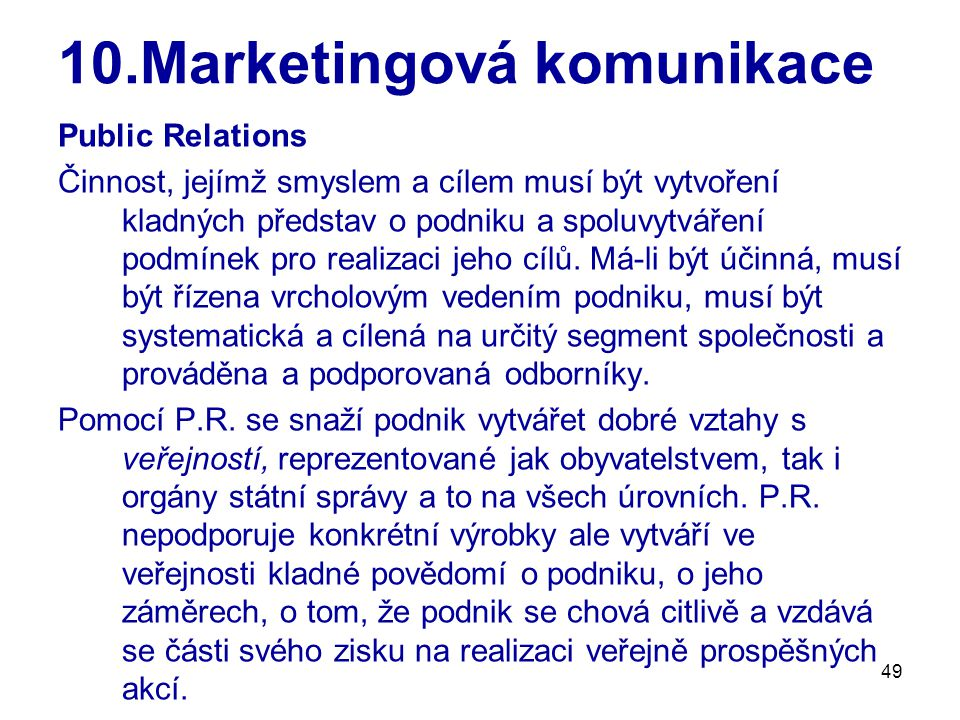 49 10.Marketingová komunikace Public Relations Činnost, jejímž smyslem a cílem musí být vytvoření kladných představ o podniku a spoluvytváření podmínek pro realizaci jeho cílů.