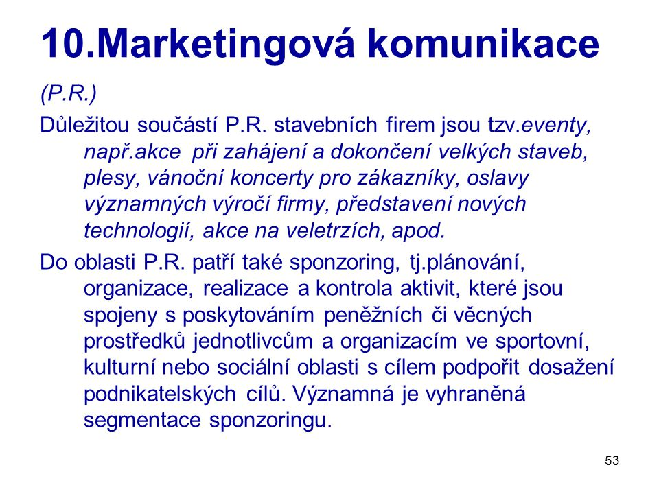 53 10.Marketingová komunikace (P.R.) Důležitou součástí P.R. stavebních firem jsou tzv.eventy, např.akce při zahájení a dokončení velkých staveb, ples