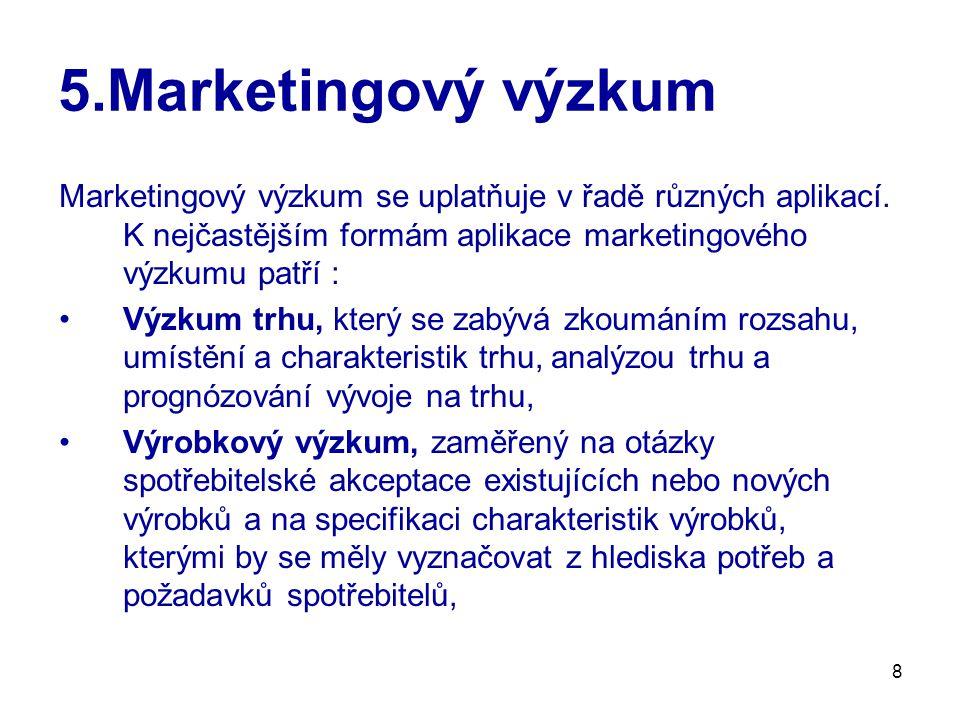 8 5.Marketingový výzkum Marketingový výzkum se uplatňuje v řadě různých aplikací. K nejčastějším formám aplikace marketingového výzkumu patří : Výzkum