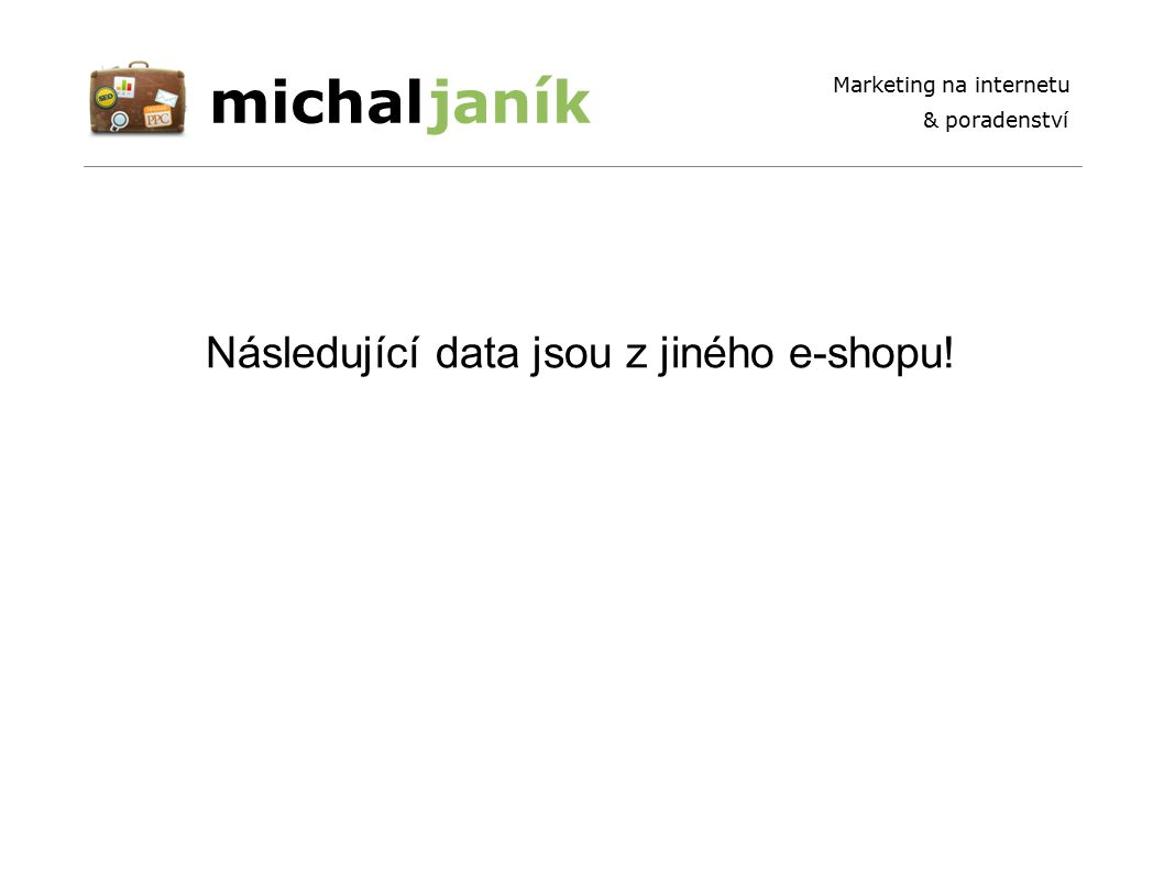 michaljaník Marketing na internetu & poradenství Následující data jsou z jiného e-shopu!
