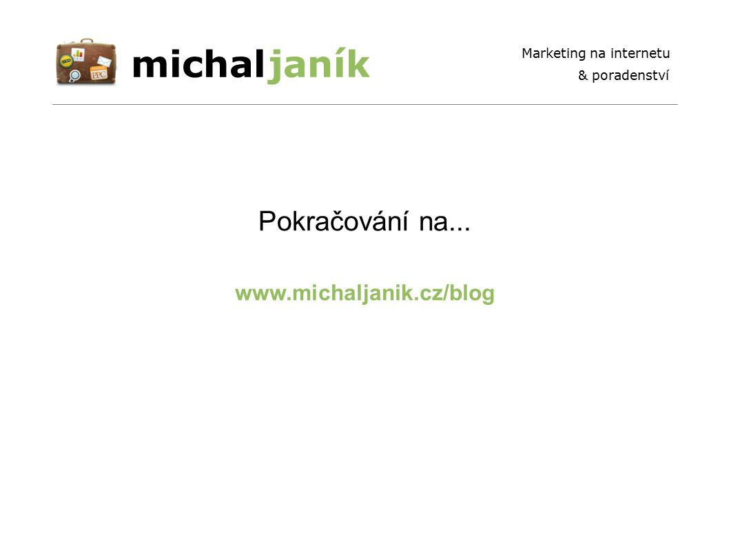 michaljaník Marketing na internetu & poradenství www.michaljanik.cz/blog Pokračování na...