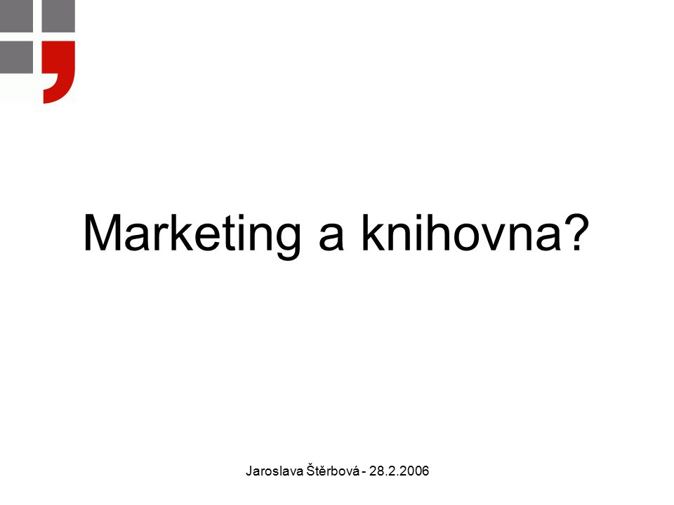 Jaroslava Štěrbová - 28.2.2006 Marketing a knihovna?