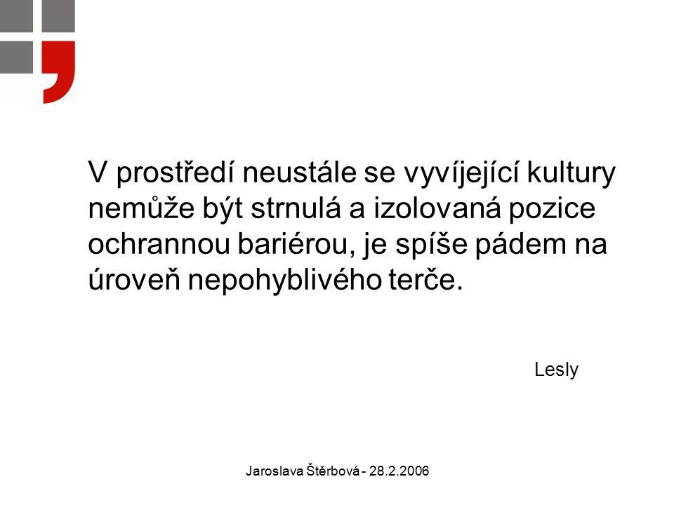 Jaroslava Štěrbová - 28.2.2006 V prostředí neustále se vyvíjející kultury nemůže být strnulá a izolovaná pozice ochrannou bariérou, je spíše pádem na úroveň nepohyblivého terče.