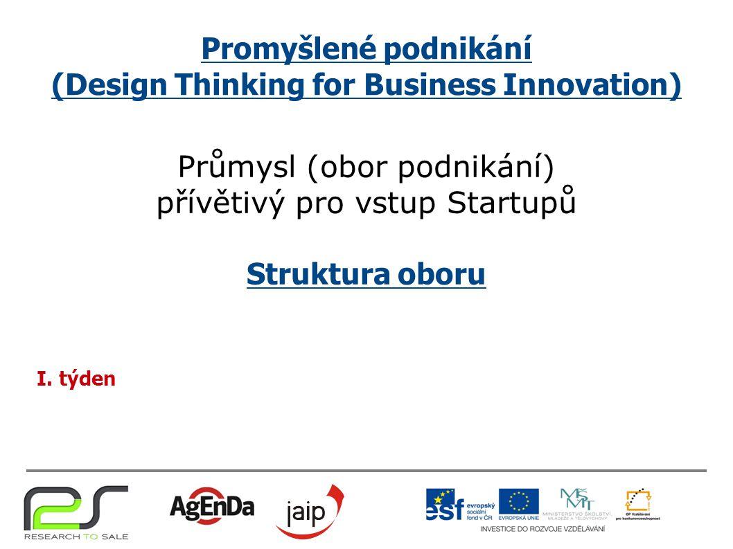 Promyšlené podnikání (Design Thinking for Business Innovation) Průmysl (obor podnikání) přívětivý pro vstup Startupů Struktura oboru I. týden