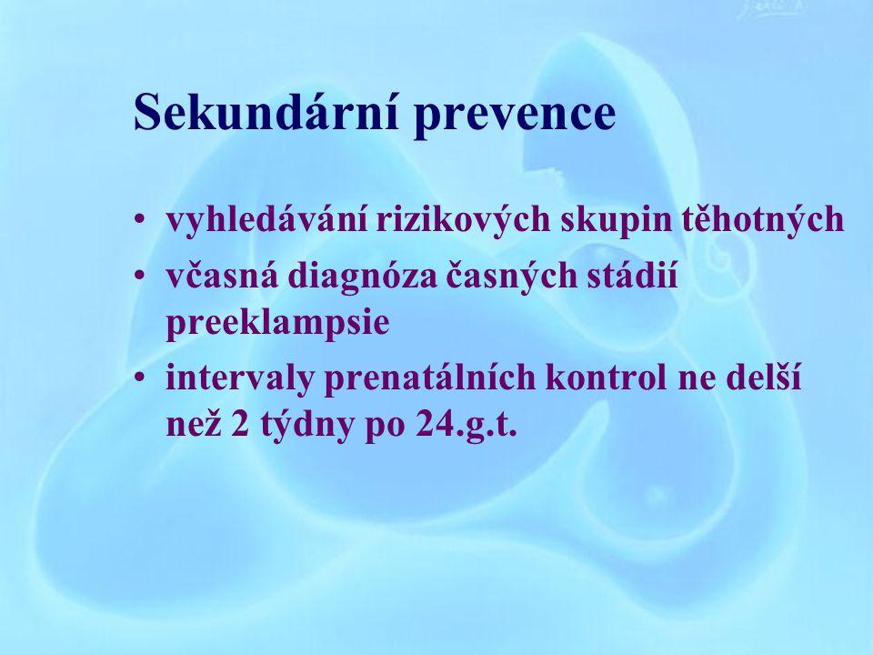 Sekundární prevence vyhledávání rizikových skupin těhotných včasná diagnóza časných stádií preeklampsie intervaly prenatálních kontrol ne delší než 2 týdny po 24.g.t.