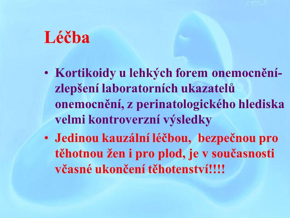 Léčba Kortikoidy u lehkých forem onemocnění- zlepšení laboratorních ukazatelů onemocnění, z perinatologického hlediska velmi kontroverzní výsledky Jedinou kauzální léčbou, bezpečnou pro těhotnou žen i pro plod, je v současnosti včasné ukončení těhotenství!!!!