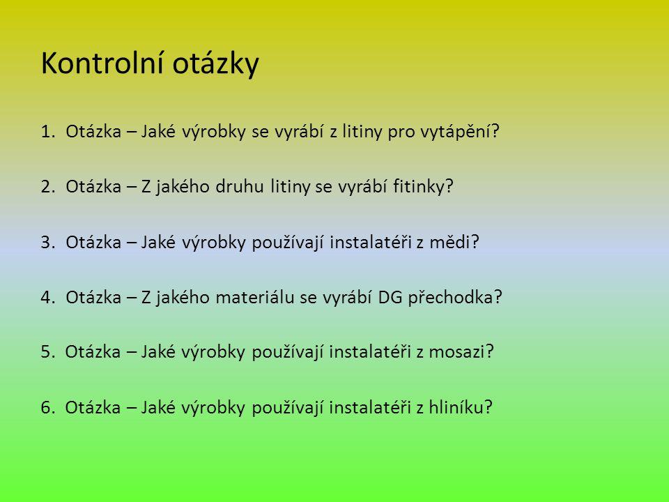 Kontrolní otázky 1.Otázka – Jaké výrobky se vyrábí z litiny pro vytápění? 2.Otázka – Z jakého druhu litiny se vyrábí fitinky? 3.Otázka – Jaké výrobky