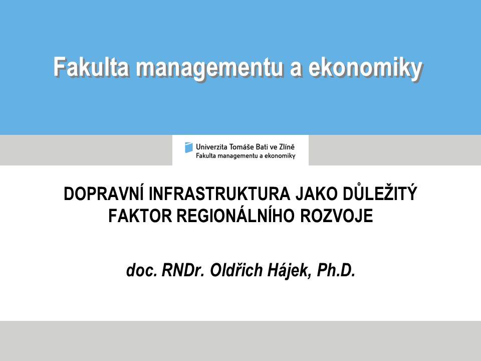 Fakulta managementu a ekonomiky DOPRAVNÍ INFRASTRUKTURA JAKO DŮLEŽITÝ FAKTOR REGIONÁLNÍHO ROZVOJE doc. RNDr. Oldřich Hájek, Ph.D.