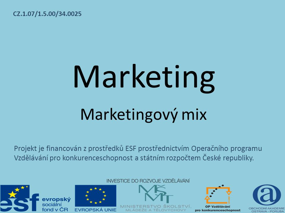 Marketing Marketingový mix CZ.1.07/1.5.00/34.0025 Projekt je financován z prostředků ESF prostřednictvím Operačního programu Vzdělávání pro konkurence