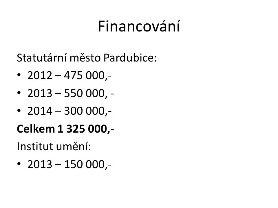 Financování Statutární město Pardubice: 2012 – 475 000,- 2013 – 550 000, - 2014 – 300 000,- Celkem 1 325 000,- Institut umění: 2013 – 150 000,-