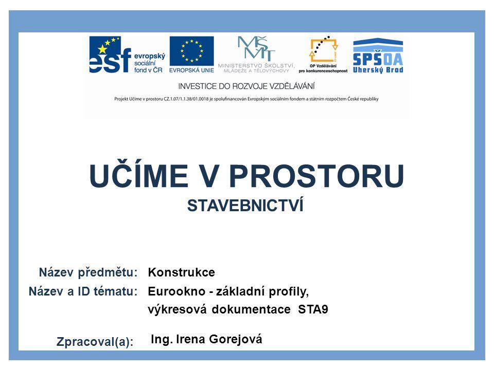 UČÍME V PROSTORU Název předmětu: Název a ID tématu: Zpracoval(a): Konstrukce Eurookno - základní profily, výkresová dokumentace STA9 Ing. Irena Gorejo