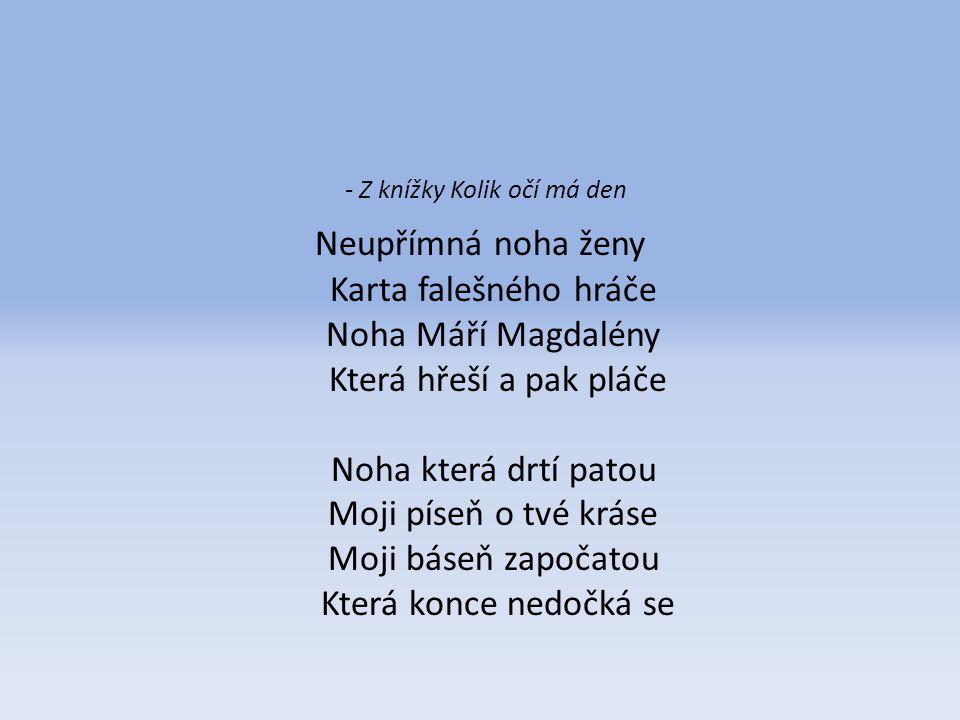 - Z knížky Kolik očí má den Neupřímná noha ženy Karta falešného hráče Noha Máří Magdalény Která hřeší a pak pláče Noha která drtí patou Moji píseň o t