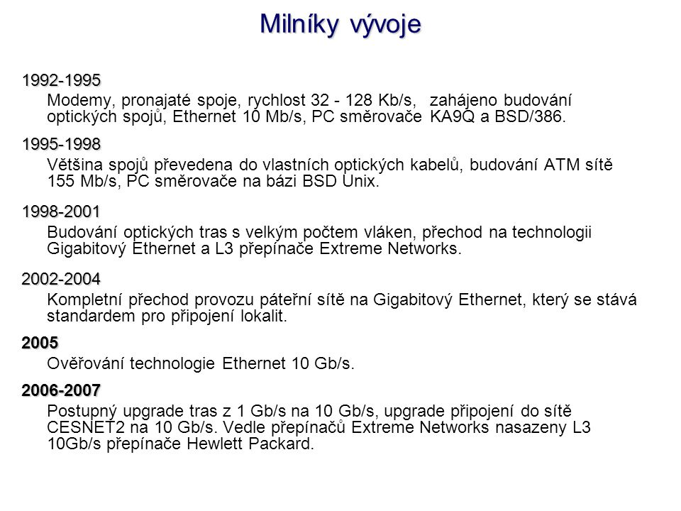 Milníky vývoje 1992-1995 Modemy, pronajaté spoje, rychlost 32 - 128 Kb/s, zahájeno budování optických spojů, Ethernet 10 Mb/s, PC směrovače KA9Q a BSD/386.1995-1998 Většina spojů převedena do vlastních optických kabelů, budování ATM sítě 155 Mb/s, PC směrovače na bázi BSD Unix.1998-2001 Budování optických tras s velkým počtem vláken, přechod na technologii Gigabitový Ethernet a L3 přepínače Extreme Networks.2002-2004 Kompletní přechod provozu páteřní sítě na Gigabitový Ethernet, který se stává standardem pro připojení lokalit.2005 Ověřování technologie Ethernet 10 Gb/s.2006-2007 Postupný upgrade tras z 1 Gb/s na 10 Gb/s, upgrade připojení do sítě CESNET2 na 10 Gb/s.