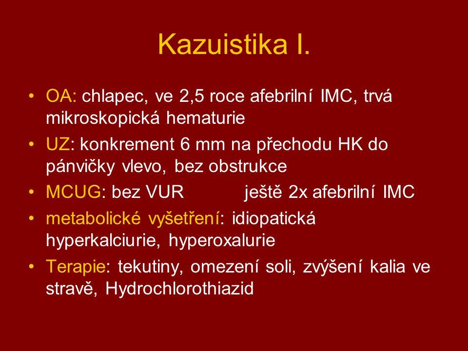 Kazuistika I. OA: chlapec, ve 2,5 roce afebrilní IMC, trvá mikroskopická hematurie UZ: konkrement 6 mm na přechodu HK do pánvičky vlevo, bez obstrukce